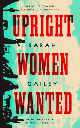 "Cover of Upright Women Wanted, by Sarah Gailey. The background looks like a scene turned on its side, so all the people are facing downward. Most of the cover is a yellow sky with mint green clouds. On the left edge are silhouettes of cacti, a few horses, and three women. One woman is standing and the other two are sitting, all around a cooking pot. At the very bottom, one of the horses is drawing a carriage. The title is written in large red letters, in a font similar to Wild West ""Wanted"" posters. The tag line at the top of the cover says, ""Are you a coward or are you a librarian?"""