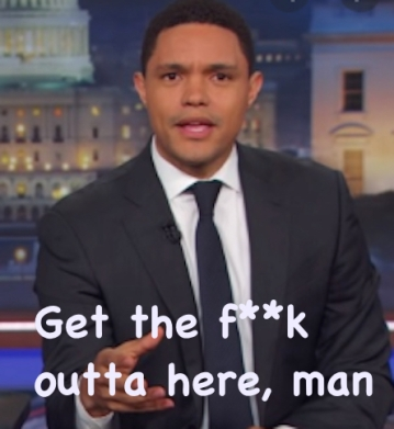 "Screenshot of Trevor Noah, with the caption: ""Get the f**k outta here, man."""