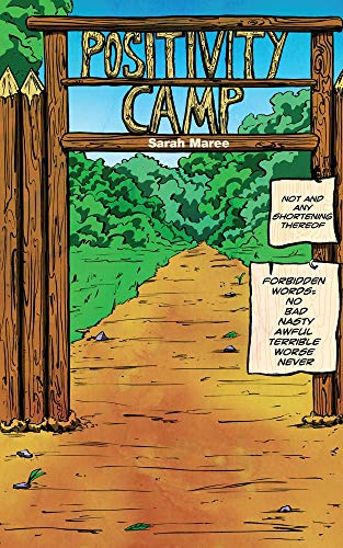 "The cover of Positivity Camp.  You see the wooden entrance to a campground.  It's a rectangular arch with the words ""Positivity Camp"" at the top.  Tacked to the right side of the arch are two pieces of manila-colored paper.  The top one reads: ""Not and any shortening thereof.""  The bottom one reads: ""Forbidden words: No, Bad, Nasty, Awful, Terrible, Worse, Never.""  Through the archway, you see a dirt road leading into a green forest.."
