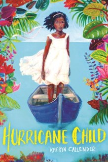 Cover of Hurricane Child, by Kheryn Callender.  A girl stands in a small blue rowboat, on a still ocean, facing the audience.  She has dark skin and short black hair pulled back with a headband.  The top and sides of the cover are bordered by tropical leaves, ferns and flowers -- red, pink, purple, green, and orange.