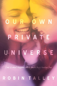 Cover of Our Own Private Universe, by Robin Talley.  Two girls take up the entire cover, facing each other so closely that their noses touch.  They are both grinning, sharing a private moment.  The girl on the left is Black; she turns her face more toward the audience.  The other girl is white; she is totally facing the first girl, and her right hand is cupping the first girl's chin.