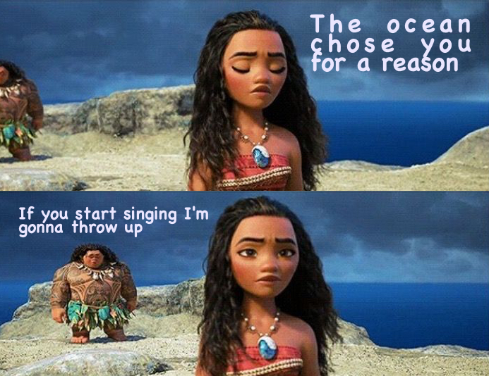 "Two stacked screenshots from Disney's Moana.  On top, Moana has her eyes shut and is saying, ""The ocean chose you for a reason.""  On the bottom, Moana has her eyes open with an annoyed expression as Maui, far behind her, says ""If you start singing I'm gonna throw up."""