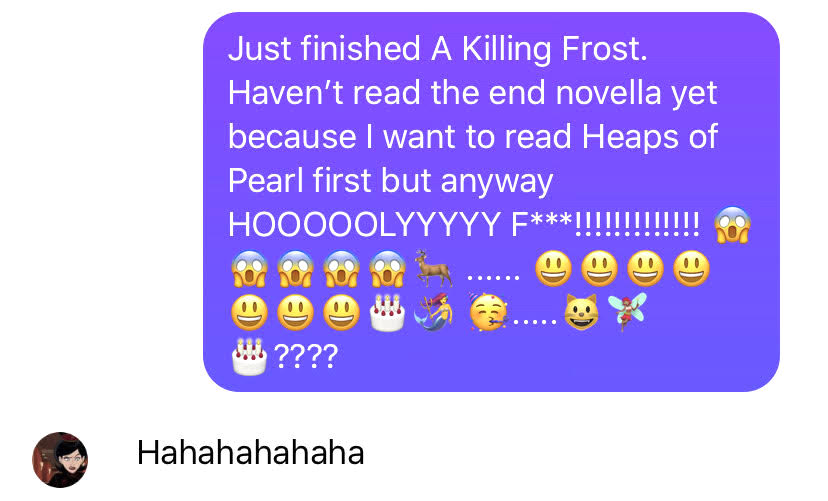 "Screenshot of my Messenger chat with sj.  The text inside the purple bubble reads:  ""Just finished A Killing Frost.  Haven't read the end novella yet because I want to read Heaps of Pearl first but anyway HOOOOLY F***!!!!!!!!!!!  Then there are the following emojis:    First, there are five screaming emojis with their hands on their cheeks, their eyes totally white, and the tops of their heads a pale blue.  Then there's a deer emoji followed by a six-dot elipsis.  Then there are seven grinning emojis, a white cake, a mermaid, and a festive emoji wearing a party hat and blowing into a party horn.  A five-dot elipsis follows that, and then a grinning cat emoji, a fairy, another white cake, and four question marks.  Sj's response, in the pale grey bubble, is ""Hahahahahaha."""