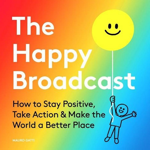 Cover of The Happy Broadcast book, by The Happy Broadcast.  Subtitle: How to Stay Positive, Take Action, and Make the World a Better Place.  The background is rainbow, starting with red at the top left corner and shifting to blue in the bottom right.  There's a doodle of a person in the bottom right corner, holding a big yellow balloon with a smiley face in the upper right corner.