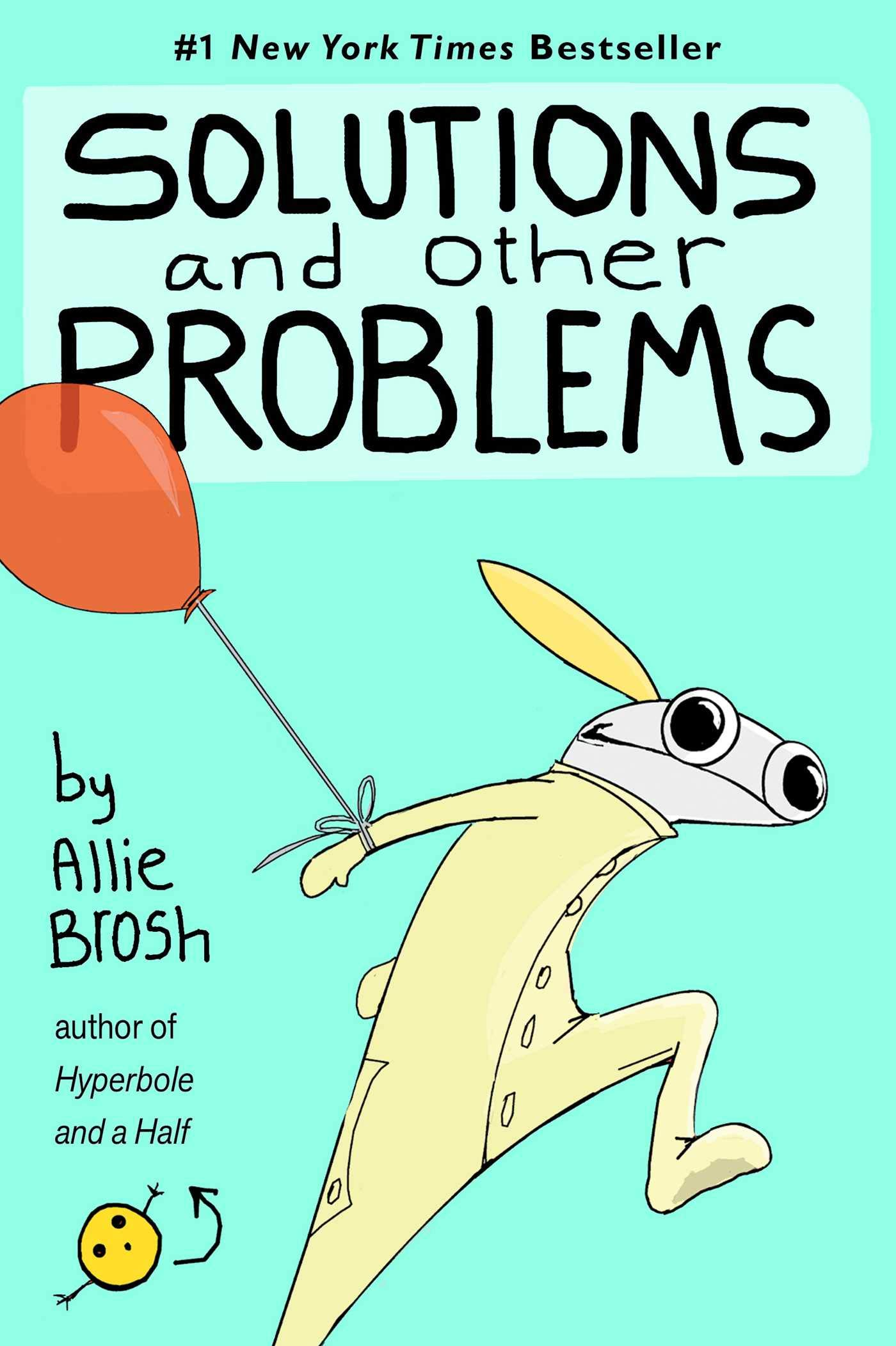 "Cover of Solutions and Other Problems, by Allie Brosh.  The background is a solid pale aqua.  Running across the bottom half is a doodle of Allie herself, with a red balloon tied to her right arm, which is stretched behind her.  Allie is wearing a pale yellow onesie, her head is shaped like a salamander, and her blond ponytail sticks out behind her like a missile.  Her eyes are large and round and her pupils are huge.  There's a little yellow circle in the bottom-left corner of the cover, with two black dot eyes and a dot for a mouth, and two stick arms held straight out.  There's a curved arrow pointing from this little face to the words ""author of Hyperbole and a Half."""