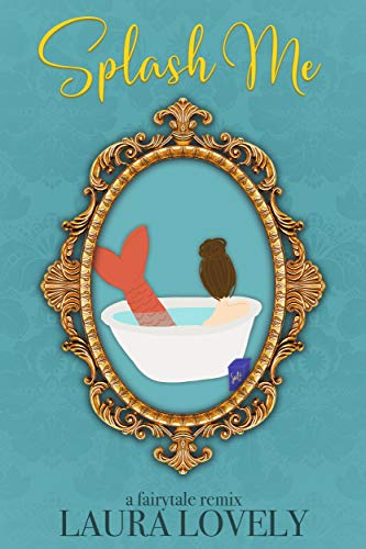 Cover of Splash Me, by Laura Lovely.  The cover is aqua blue, with an ornate, upright oval mirror in the center.  The frame is gold, with stylized flourishes all around.  Inside the mirror you see a simple white bathtub, filled, with a woman sitting inside.  Her dark hair is piled onto her head in a bun and she's wearing a dark orange mermaid tail.  She has her back to the viewer.