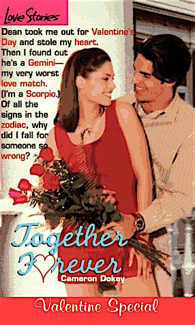 """Cover of Together Forever, by Cameron Dokey.  The O in Forever is really the outline of a red heart.  A guy with floppy dark hair holds his also-dark-haired girlfriend from behind, both of them facing the camera, both of them smiling lovingly at each other.  He's holding a bouquet of red roses against her stomach.  The mostly-black words to their left read, """"Dean took me out for Valentine's Day and stole my heart.  Then I found out he's a Gemini - my very worst match (I'm a Scorpio).  Of all the signs in the zodiac, why did I fall for someone so wrong?  The words Valentine's Day, heart, Gemini, love match, Scorpio, zodiac, and wrong are in red.  He's wearing a beige dress shirt and khakis while she's wearing a tight sleeveless red dress that ends halfway to her knees."""