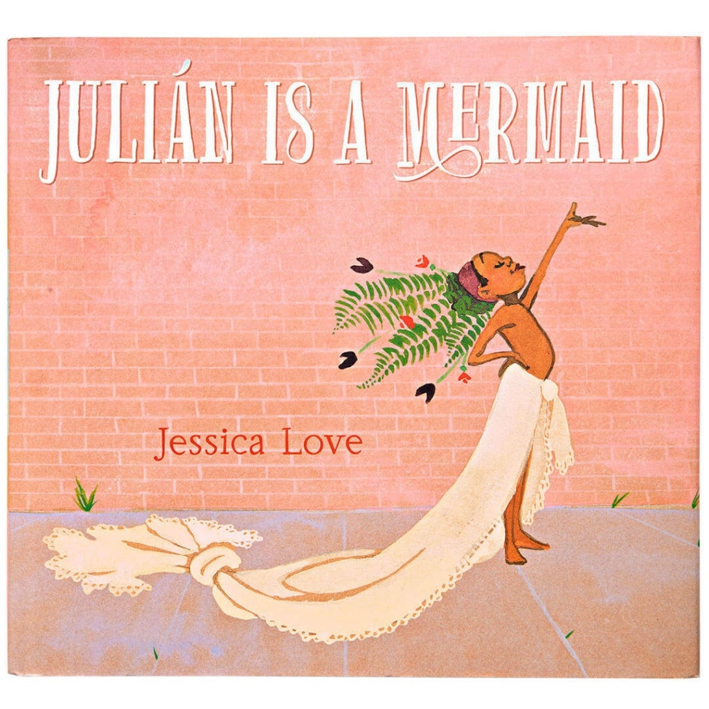Cover of Julián is a Mermaid, by Jessica Love.  A boy stands proudly on the sidewalk, one hand on his hip and the other raised, palm up, toward the sky, head tilted back like a BOSS.  He wears a gauzy white curtain tied around his waist, which he has knotted near the end so it looks like a mermaid tail.  He also has a headdress made of ferns and flowers.